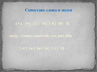Сопоставь слова и звуки ∫ [ r ] [w] [ t ] [k] [ d ] [t∫] [∫]  tasty, cream,