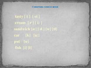 Сопоставь слова и звуки tasty [ t ] [ ei ]  cream [ r ] [ i: ]  sandwich [æ