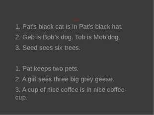 Patters 1. Pat's black cat is in Pat's black hat. 2. Geb is Bob's dog. Tob i
