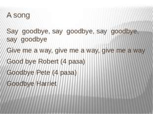 A song Say goodbye, say goodbye, say goodbye, say goodbye Give me a way, give