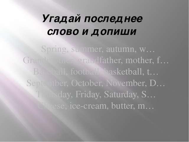 Угадай последнее слово и допиши Spring, summer, autumn, w… Grandmother, grand...