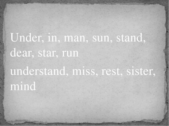 Under, in, man, sun, stand, dear, star, run understand, miss, rest, sister, m...