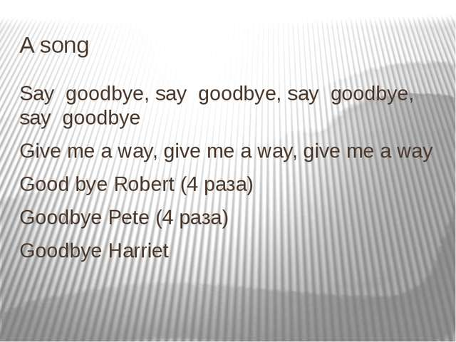 A song Say goodbye, say goodbye, say goodbye, say goodbye Give me a way, give...