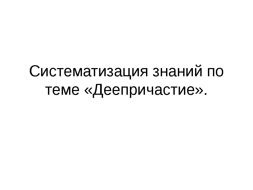 Систематизация знаний по теме «Деепричастие».