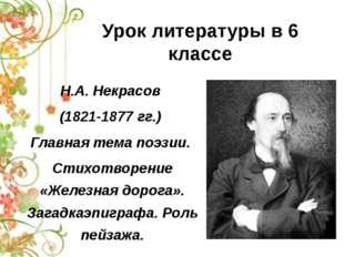 Урок литературы в 6 классе Н.А. Некрасов (1821-1877 гг.) Главная тема поэзии.