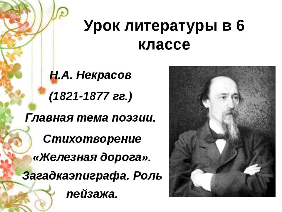 Урок литературы в 6 классе Н.А. Некрасов (1821-1877 гг.) Главная тема поэзии....