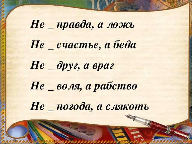 Не _ правда, а ложь Не _ счастье, а беда Не _ друг, а враг Не _ воля, а рабст...