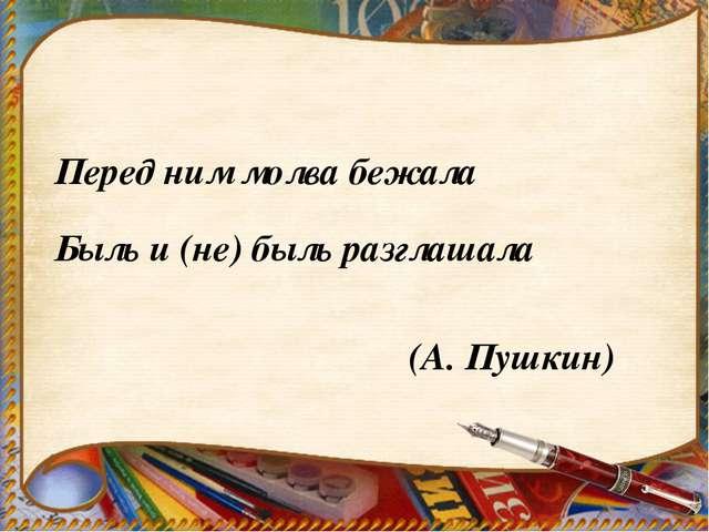 Перед ним молва бежала Быль и (не) быль разглашала (А. Пушкин)