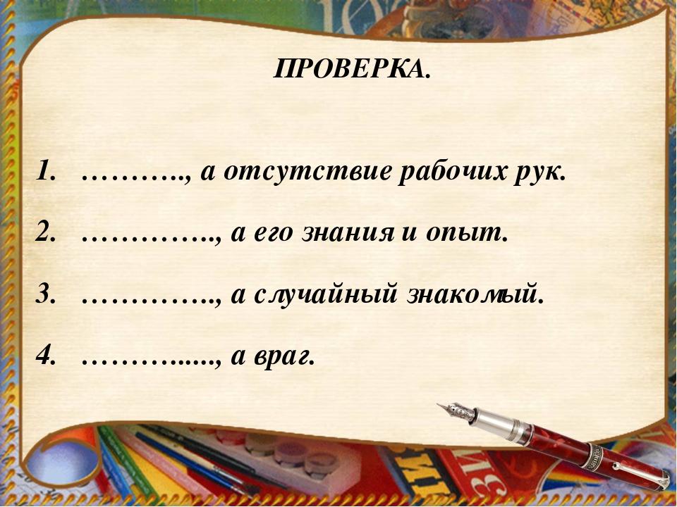 ПРОВЕРКА. ……….., а отсутствие рабочих рук. ………….., а его знания и опыт. …………....