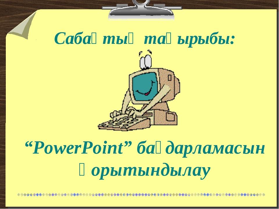 """""""PowerPoint"""" бағдарламасын қорытындылау Сабақтың тақырыбы:"""