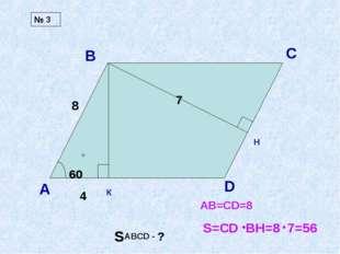 А В С D 60 SABCD - ? К H 7 4 8 AB=CD=8 S=CD BH=8 7=56 № 3 60