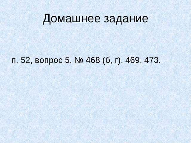 Домашнее задание п. 52, вопрос 5, № 468 (б, г), 469, 473.