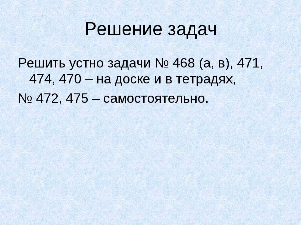 Решение задач Решить устно задачи № 468 (а, в), 471, 474, 470 – на доске и в...