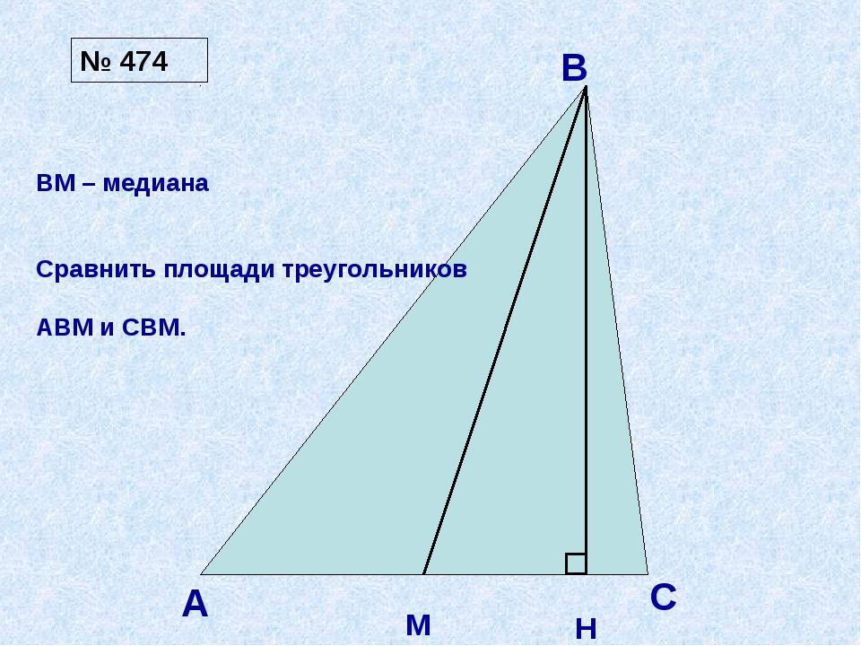 А В С М H ВМ – медиана Сравнить площади треугольников АВМ и СВМ. № 474