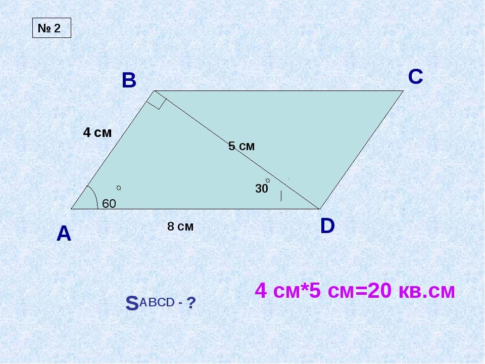 А В С D 60 8 см 5 см SABCD - ? 4 см 4 см*5 см=20 кв.см № 2 30