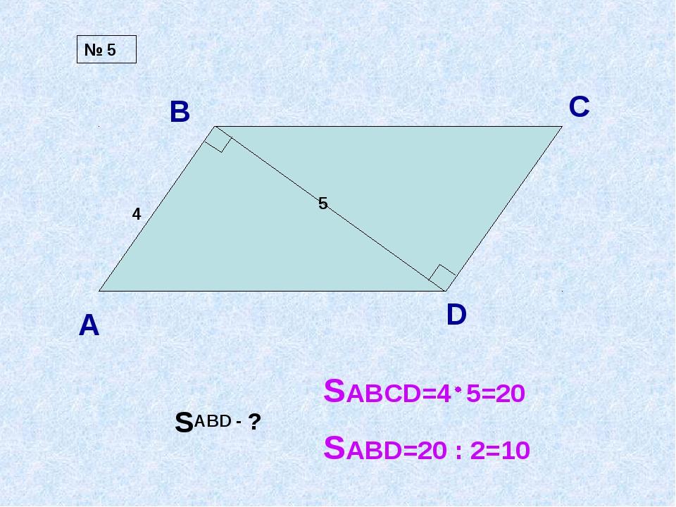 А В С D 4 5 SABD - ? № 5 SABCD=4 5=20 SABD=20 : 2=10