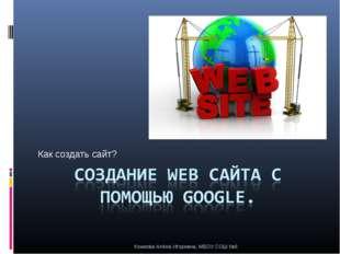 Как создать сайт? Комкова Алёна Игоревна, МБОУ СОШ №6 Комкова Алёна Игоревна,