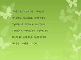 Шка(ф.в), гра(ф,в), клю(ф,в) ч(и,е)сло, п(и,е)вец, л(и,е)ства грус(т)ный, со(