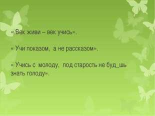 « Век живи – век учись». « Учи показом, а не рассказом». « Учись с молоду, по