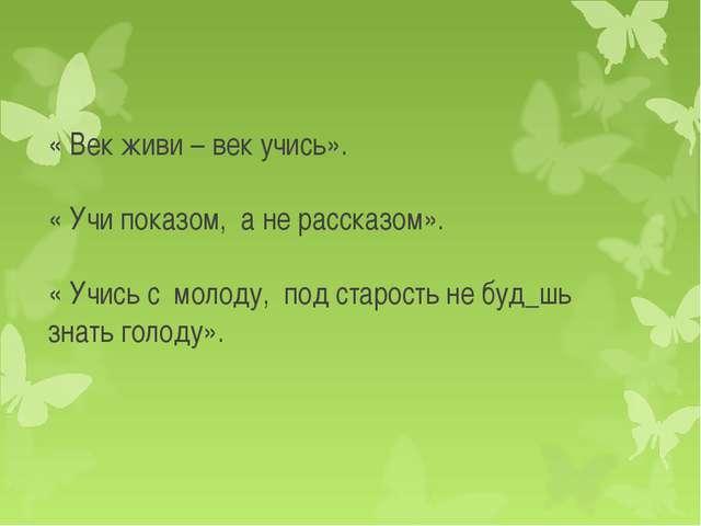 « Век живи – век учись». « Учи показом, а не рассказом». « Учись с молоду, по...