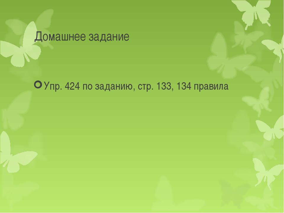 Домашнее задание Упр. 424 по заданию, стр. 133, 134 правила