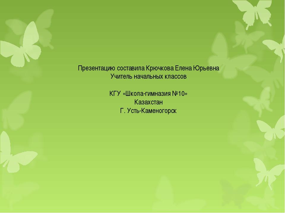 Презентацию составила Крючкова Елена Юрьевна Учитель начальных классов КГУ «Ш...