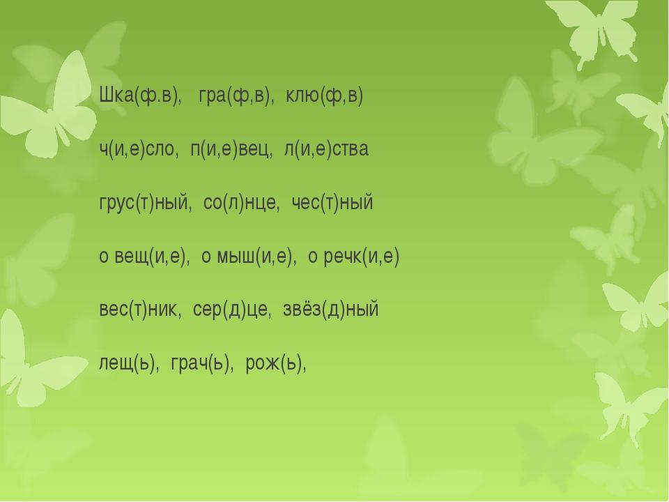 Шка(ф.в), гра(ф,в), клю(ф,в) ч(и,е)сло, п(и,е)вец, л(и,е)ства грус(т)ный, со(...