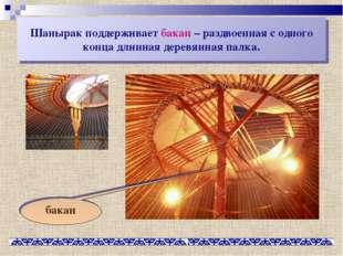 Шанырак поддерживает бакан – раздвоенная с одного конца длинная деревянная па