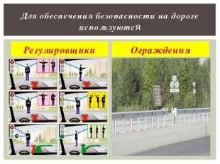 Регулировщики Ограждения Для обеспечения безопасности на дороге используются