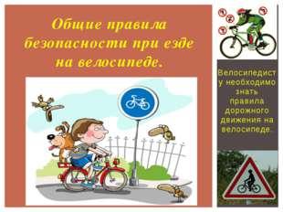 Велосипедисту необходимо знать правила дорожного движения на велосипеде. Общи