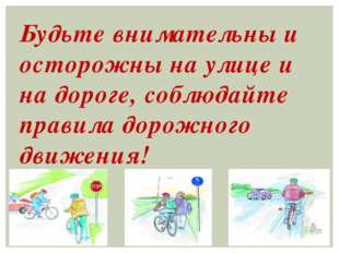 Будьте внимательны и осторожны на улице и на дороге, соблюдайте правила дорож