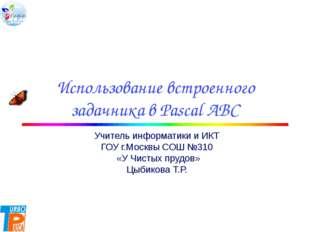 Использование встроенного задачника в Pascal ABC Учитель информатики и ИКТ Г