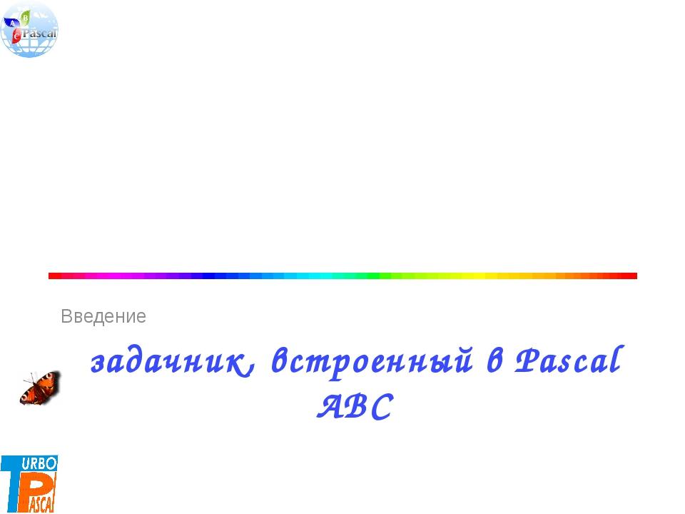 задачник, встроенный в Pascal ABC Введение 10.02.2014 Цыбикова Т.Р.