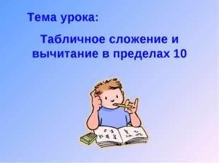 Тема урока: Табличное сложение и вычитание в пределах 10