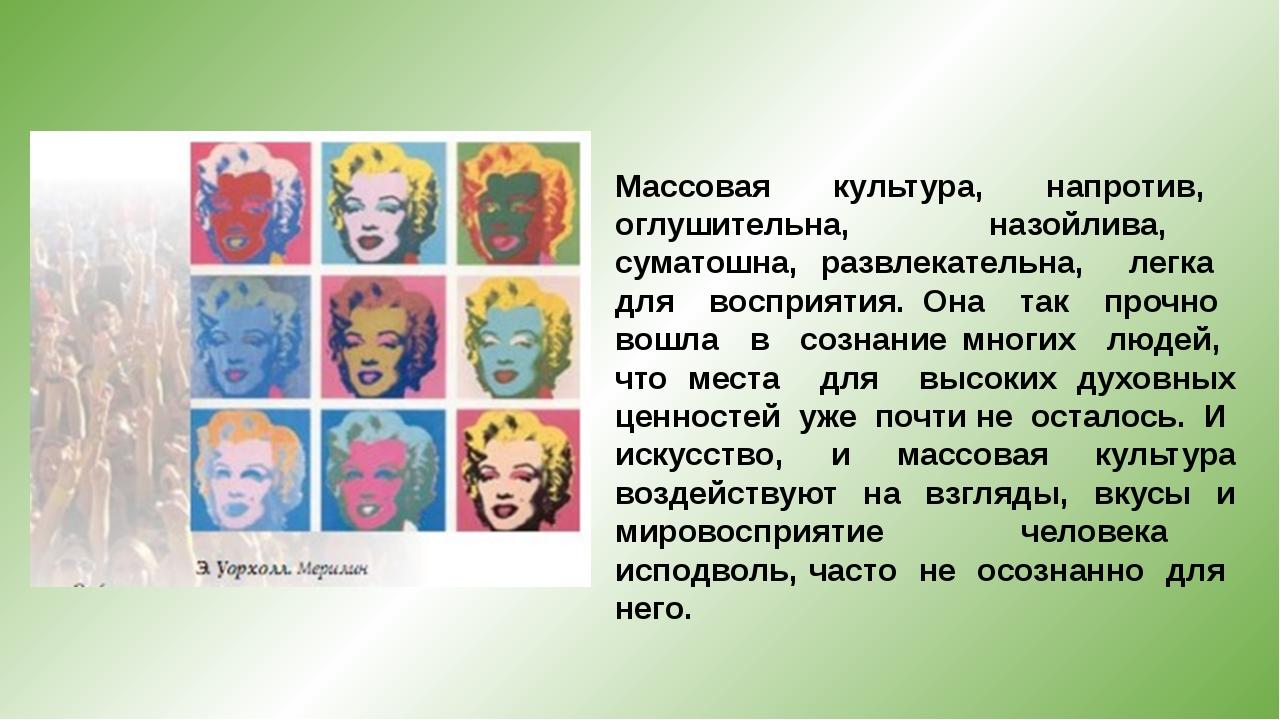 Массовая культура, напротив, оглушительна, назойлива, суматошна, развлекатель...