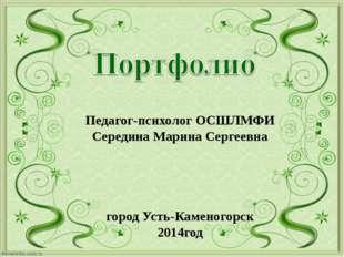 Педагог-психолог ОСШЛМФИ Середина Марина Сергеевна город Усть-Каменогорск 201