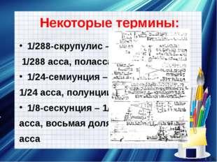 Некоторые термины: 1/288-скрупулис – 1/288 асса, поласса 1/24-семиунция – 1/2