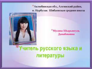 Учитель русского языка и литературы Мусина Шырынгуль Данабековна Актюбинская