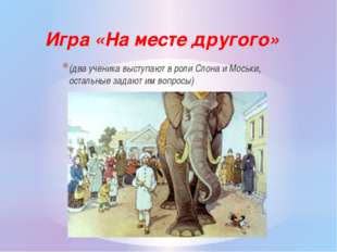 (два ученика выступают в роли Слона и Моськи, остальные задают им вопросы) Иг