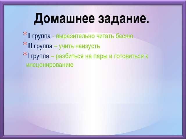 II группа - выразительно читать басню III группа – учить наизусть I группа –...