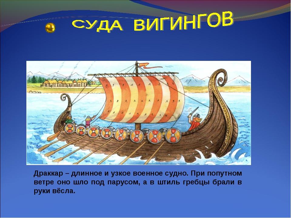 Драккар – длинное и узкое военное судно. При попутном ветре оно шло под парус...