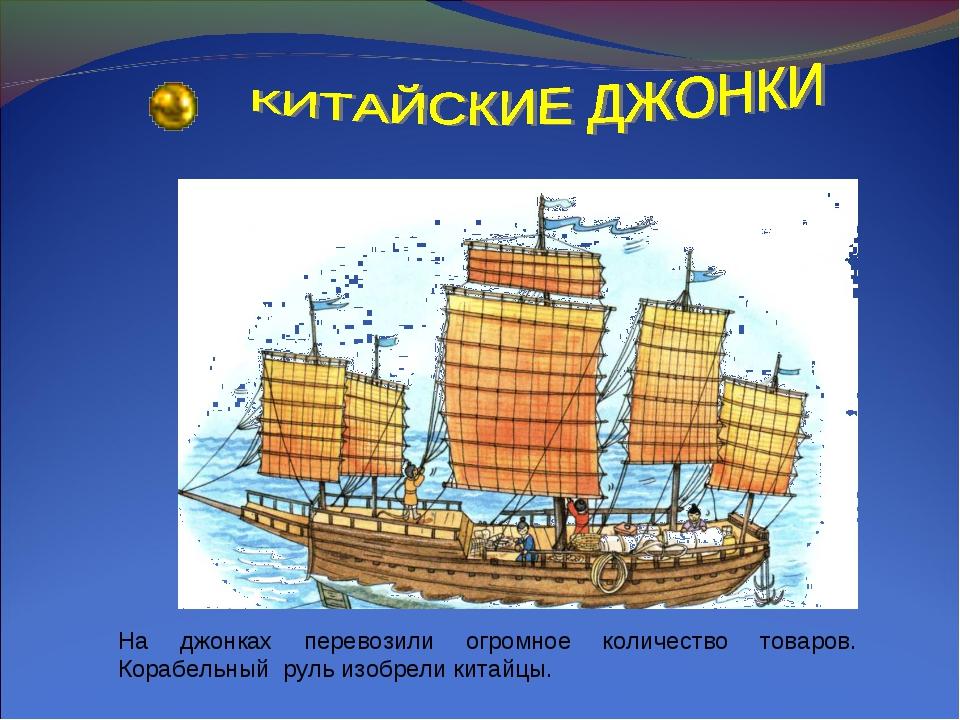 На джонках перевозили огромное количество товаров. Корабельный руль изобрели...