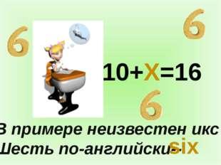 В примере неизвестен икс Шесть по-английски-- 10+X=16 six