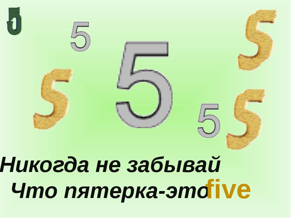 Никогда не забывай Что пятерка-это five