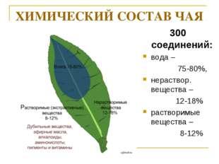 ХИМИЧЕСКИЙ СОСТАВ ЧАЯ 300 соединений: вода – 75-80%, нераствор. вещества – 12