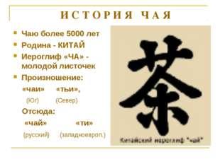 Чаю более 5000 лет Родина - КИТАЙ Иероглиф «ЧА» - молодой листочек Произношен