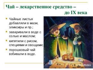 Чай – лекарственное средство – до IX века Чайные листья добавляли в мази, эли