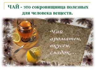 ЧАЙ - это сокровищница полезных для человека веществ.