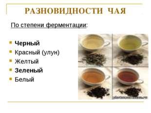 РАЗНОВИДНОСТИ ЧАЯ По степени ферментации: Черный Красный (улун) Желтый Зелены
