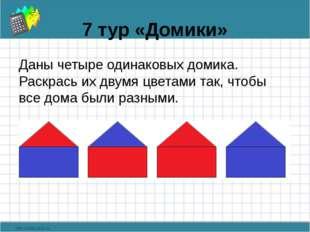 7 тур «Домики» Даны четыре одинаковых домика. Раскрась их двумя цветами так,